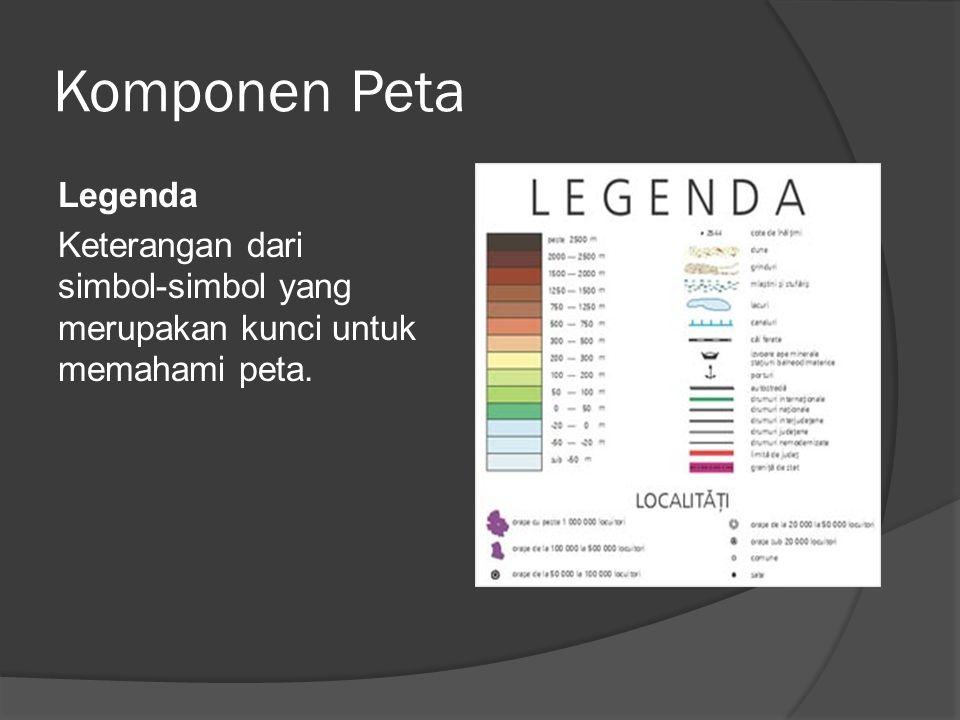 Komponen Peta Legenda Keterangan dari simbol-simbol yang merupakan kunci untuk memahami peta.
