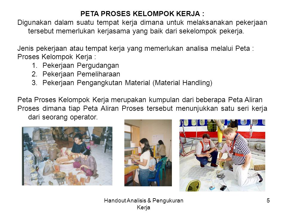 5 PETA PROSES KELOMPOK KERJA : Digunakan dalam suatu tempat kerja dimana untuk melaksanakan pekerjaan tersebut memerlukan kerjasama yang baik dari sekelompok pekerja.