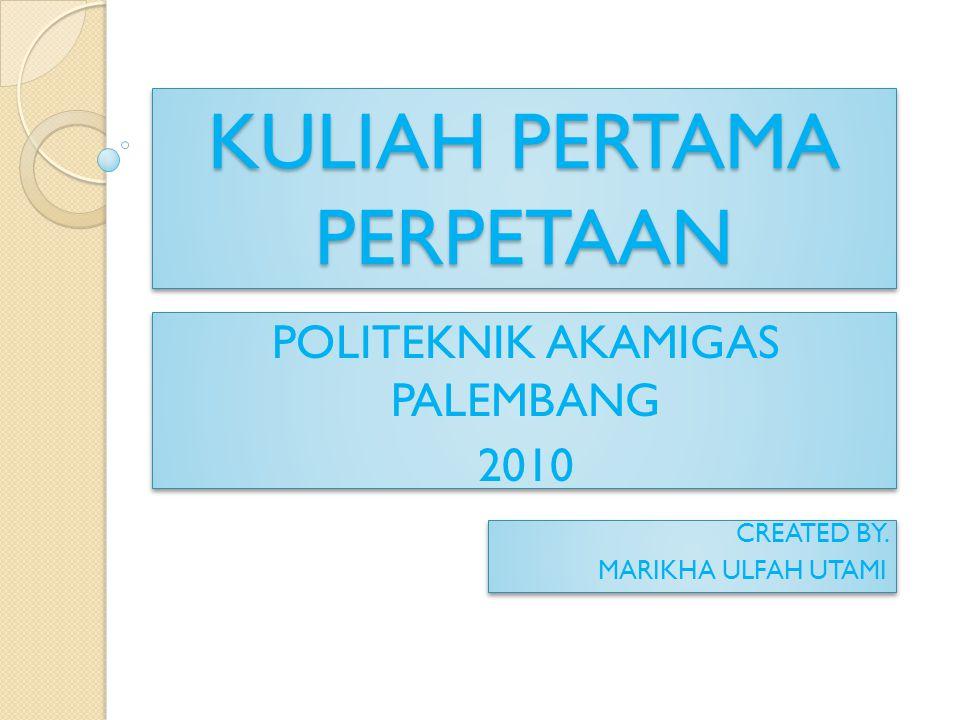 KULIAH PERTAMA PERPETAAN CREATED BY. MARIKHA ULFAH UTAMI CREATED BY. MARIKHA ULFAH UTAMI POLITEKNIK AKAMIGAS PALEMBANG 2010 POLITEKNIK AKAMIGAS PALEMB