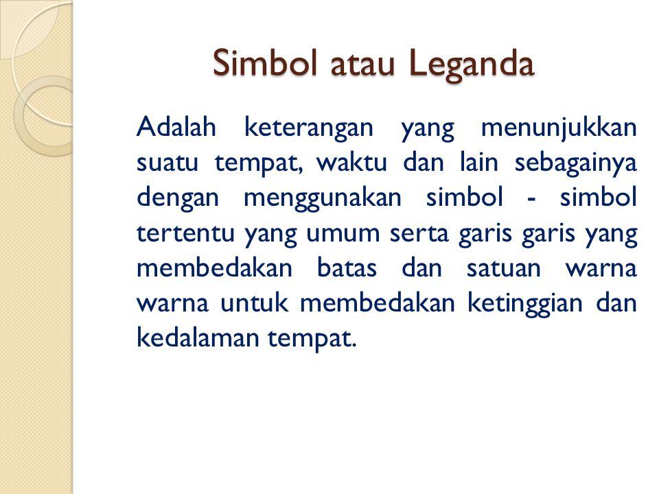 Simbol atau Leganda Adalah keterangan yang menunjukkan suatu tempat, waktu dan lain sebagainya dengan menggunakan simbol - simbol tertentu yang umum s