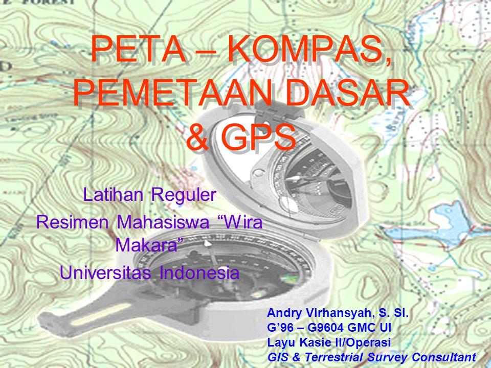 """PETA – KOMPAS, PEMETAAN DASAR & GPS Latihan Reguler Resimen Mahasiswa """"Wira Makara"""" Universitas Indonesia Andry Virhansyah, S. Si. G'96 – G9604 GMC UI"""
