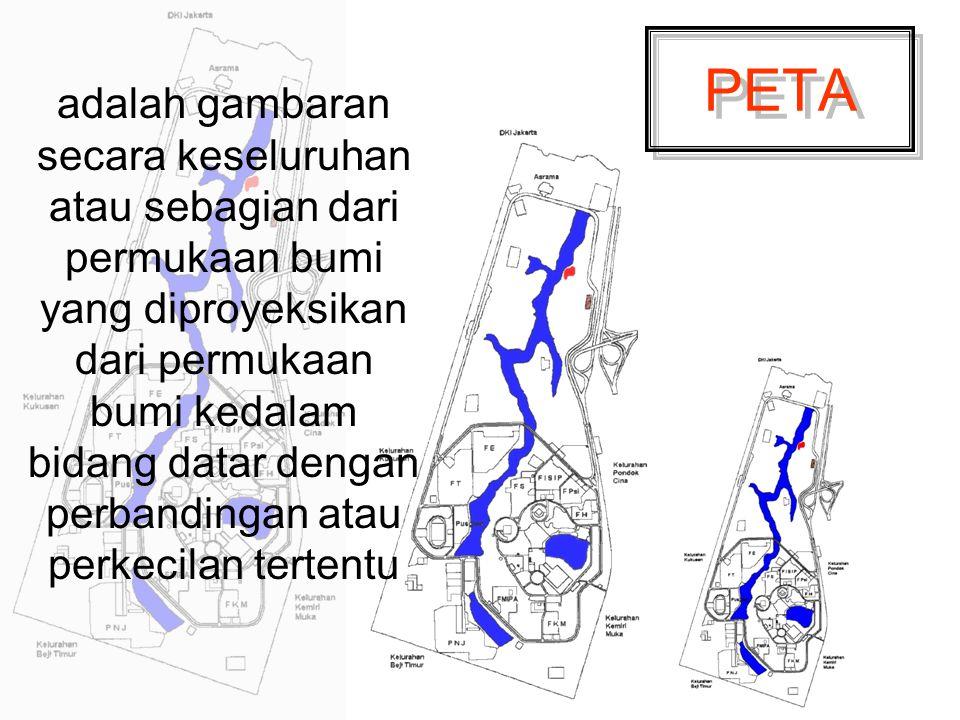 PETA adalah gambaran secara keseluruhan atau sebagian dari permukaan bumi yang diproyeksikan dari permukaan bumi kedalam bidang datar dengan perbandin