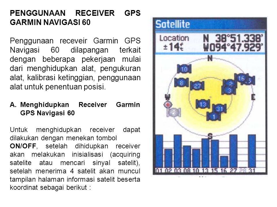 PENGGUNAAN RECEIVER GPS GARMIN NAVIGASI 60 Penggunaan receveir Garmin GPS Navigasi 60 dilapangan terkait dengan beberapa pekerjaan mulai dari menghidu