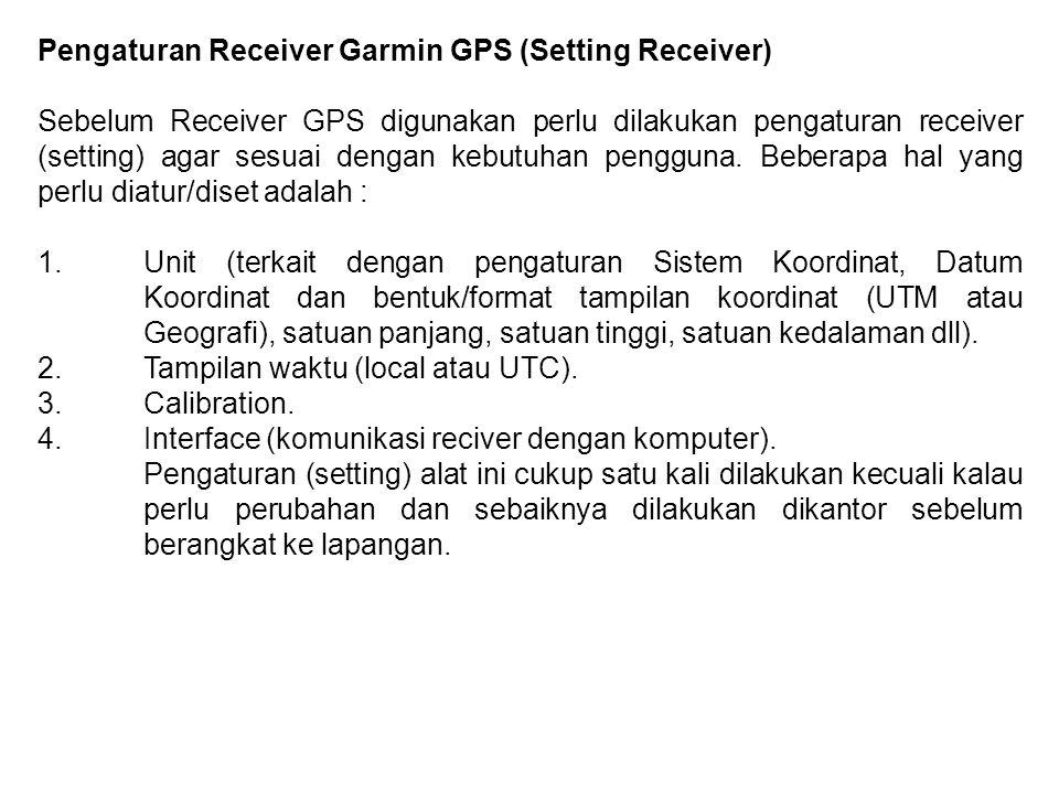 Pengaturan Receiver Garmin GPS (Setting Receiver) Sebelum Receiver GPS digunakan perlu dilakukan pengaturan receiver (setting) agar sesuai dengan kebu