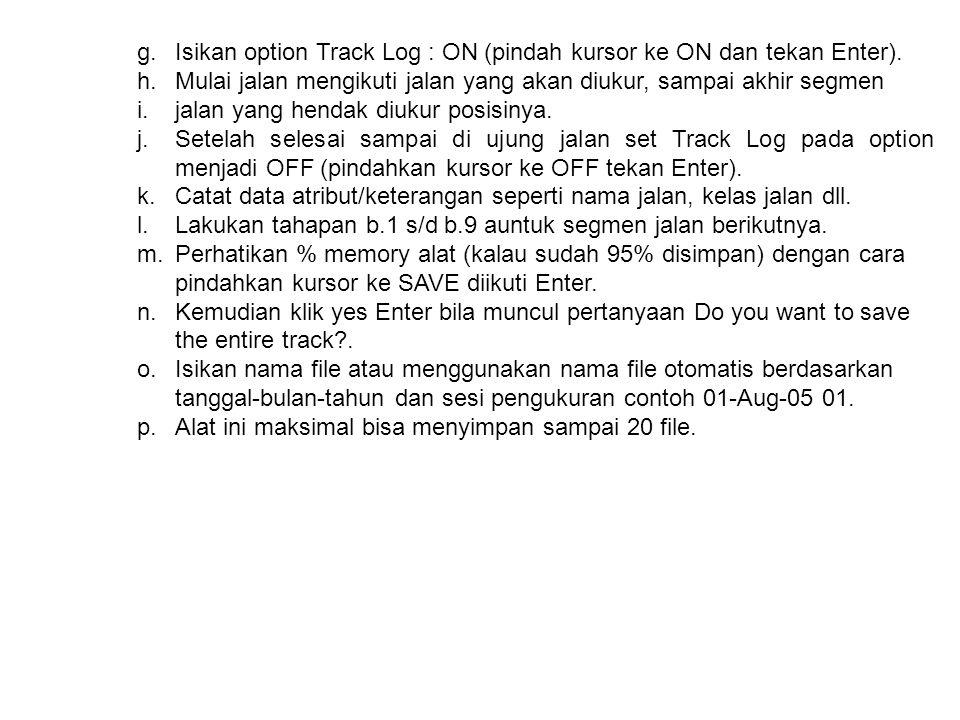 g.Isikan option Track Log : ON (pindah kursor ke ON dan tekan Enter). h.Mulai jalan mengikuti jalan yang akan diukur, sampai akhir segmen i.jalan yang