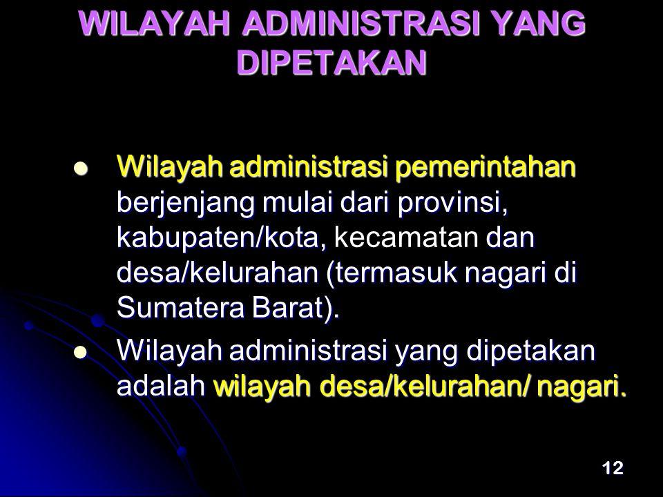 12 WILAYAH ADMINISTRASI YANG DIPETAKAN  Wilayah administrasi pemerintahan berjenjang mulai dari provinsi, kabupaten/kota, dan desa/kelurahan (termasuk nagari di Sumatera Barat).