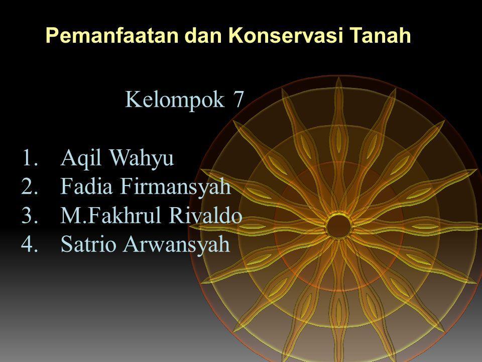 Kelompok 7 1.Aqil Wahyu 2.Fadia Firmansyah 3.M.Fakhrul Rivaldo 4.Satrio Arwansyah Pemanfaatan dan Konservasi Tanah