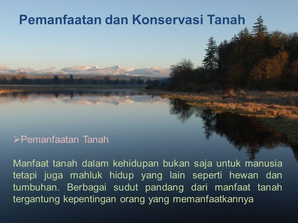 Pemanfaatan dan Konservasi Tanah  Pemanfaatan Tanah Manfaat tanah dalam kehidupan bukan saja untuk manusia tetapi juga mahluk hidup yang lain seperti hewan dan tumbuhan.