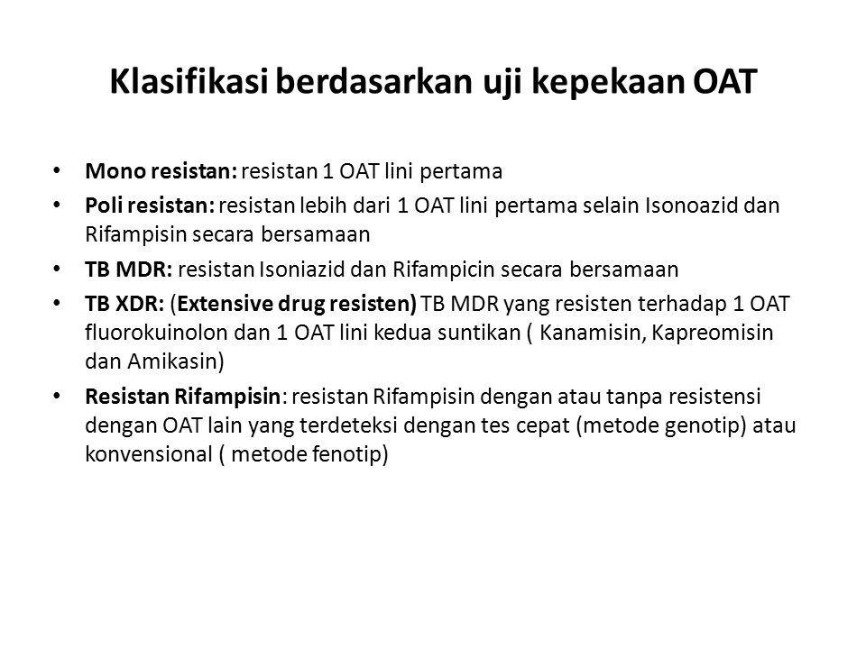 Klasifikasi berdasarkan uji kepekaan OAT Mono resistan: resistan 1 OAT lini pertama Poli resistan: resistan lebih dari 1 OAT lini pertama selain Isonoazid dan Rifampisin secara bersamaan TB MDR: resistan Isoniazid dan Rifampicin secara bersamaan TB XDR: (Extensive drug resisten) TB MDR yang resisten terhadap 1 OAT fluorokuinolon dan 1 OAT lini kedua suntikan ( Kanamisin, Kapreomisin dan Amikasin) Resistan Rifampisin: resistan Rifampisin dengan atau tanpa resistensi dengan OAT lain yang terdeteksi dengan tes cepat (metode genotip) atau konvensional ( metode fenotip)