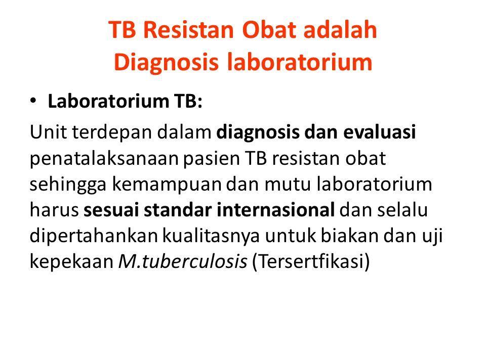 TB Resistan Obat adalah Diagnosis laboratorium Laboratorium TB: Unit terdepan dalam diagnosis dan evaluasi penatalaksanaan pasien TB resistan obat sehingga kemampuan dan mutu laboratorium harus sesuai standar internasional dan selalu dipertahankan kualitasnya untuk biakan dan uji kepekaan M.tuberculosis (Tersertfikasi)