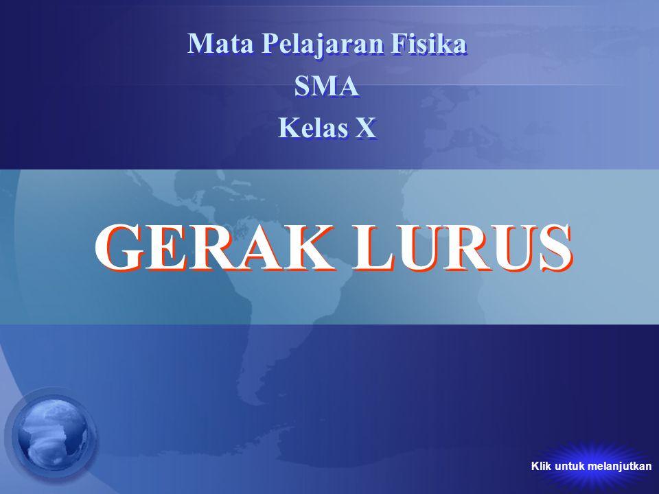 GERAK LURUS Mata Pelajaran Fisika SMA Kelas X GERAK LURUS Mata Pelajaran Fisika SMA Kelas X Klik untuk melanjutkan