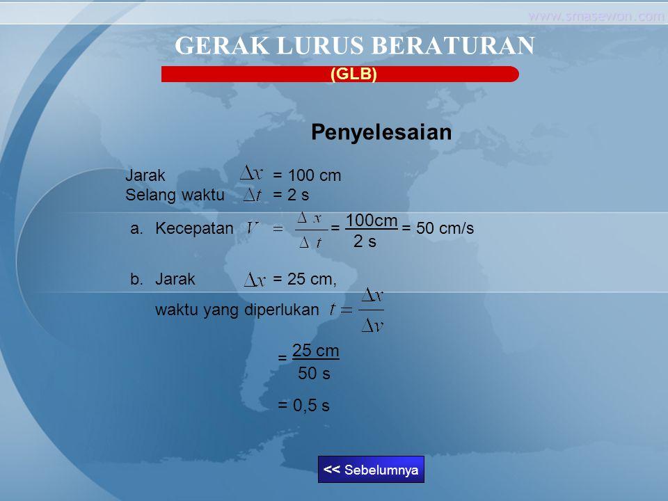 www.smasewon.com GERAK LURUS BERATURAN Penyelesaian Jarak = 100 cm Selang waktu = 2 s a.Kecepatan = 100cm = 50 cm/s 2 s b.Jarak = 25 cm, waktu yang di