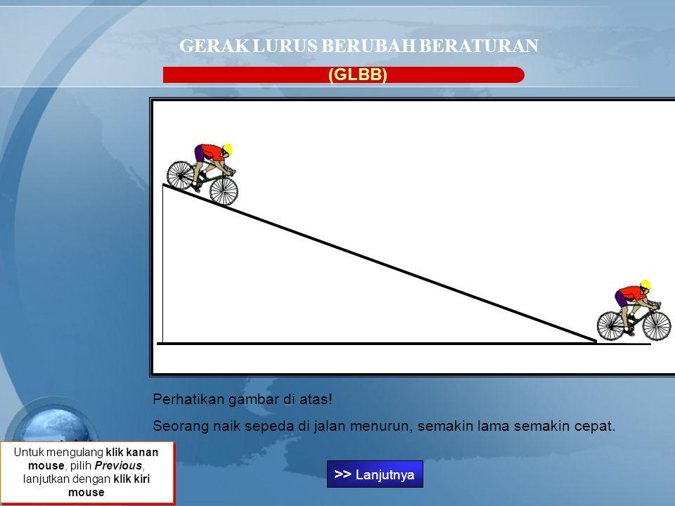 GERAK LURUS BERUBAH BERATURAN (GLBB) Perhatikan gambar di atas! Seorang naik sepeda di jalan menurun, semakin lama semakin cepat. Klik untuk melanjutk