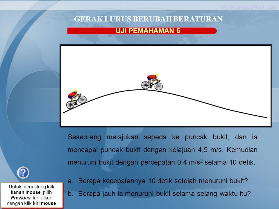 www.smasewon.com UJI PEMAHAMAN 5 GERAK LURUS BERUBAH BERATURAN Seseorang melajukan sepeda ke puncak bukit, dan ia mencapai puncak bukit dengan kelajua