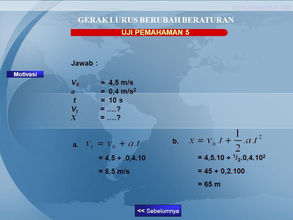 www.smasewon.com UJI PEMAHAMAN 5 Motivasi GERAK LURUS BERUBAH BERATURAN Jawab : V 0 = 4,5 m/s a = 0,4 m/s 2 t= 10 s V t = ….? X = ….? a. = 4,5 +.0,4.1