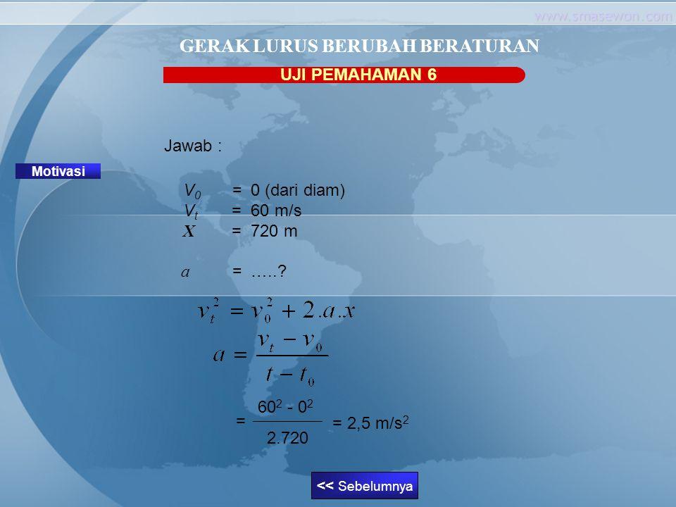 www.smasewon.com UJI PEMAHAMAN 6 Motivasi GERAK LURUS BERUBAH BERATURAN Jawab : V 0 = 0 (dari diam) V t = 60 m/s X = 720 m a = …..? << Sebelumnya 60 2