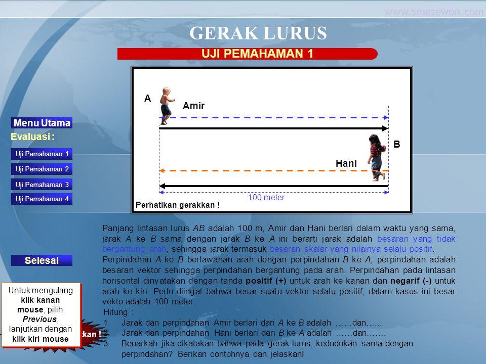 www.smasewon.com GERAK LURUS UJI PEMAHAMAN 1 Klik untuk melanjutkan ! Panjang lintasan lurus AB adalah 100 m, Amir dan Hani berlari dalam waktu yang s
