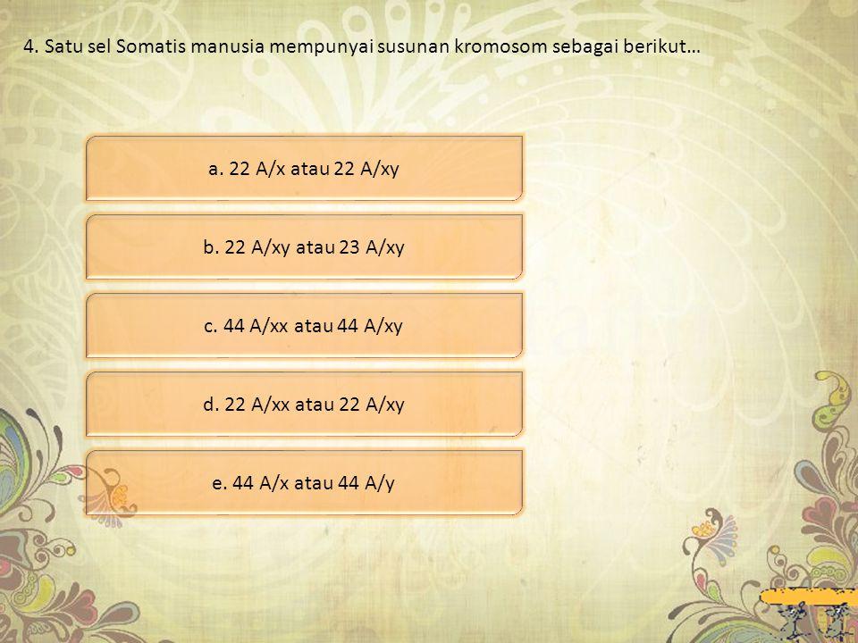 4. Satu sel Somatis manusia mempunyai susunan kromosom sebagai berikut… a. 22 A/x atau 22 A/xy b. 22 A/xy atau 23 A/xy c. 44 A/xx atau 44 A/xy d. 22 A