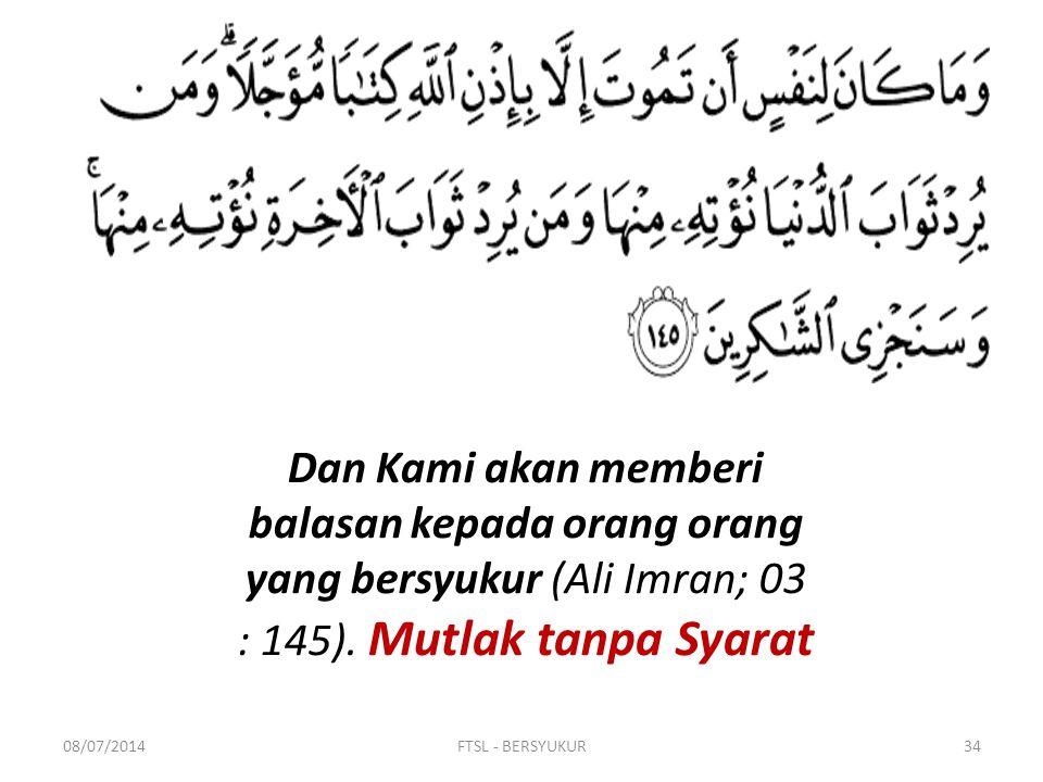 08/07/2014FTSL - BERSYUKUR34 Dan Kami akan memberi balasan kepada orang orang yang bersyukur (Ali Imran; 03 : 145). Mutlak tanpa Syarat