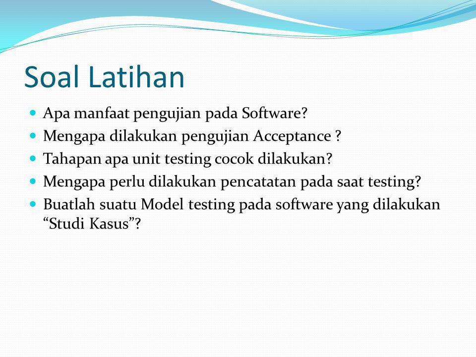 Soal Latihan Apa manfaat pengujian pada Software? Mengapa dilakukan pengujian Acceptance ? Tahapan apa unit testing cocok dilakukan? Mengapa perlu dil