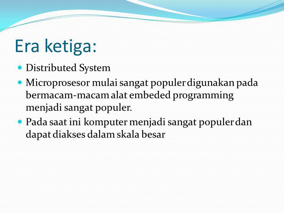 Era ketiga: Distributed System Microprosesor mulai sangat populer digunakan pada bermacam-macam alat embeded programming menjadi sangat populer. Pada