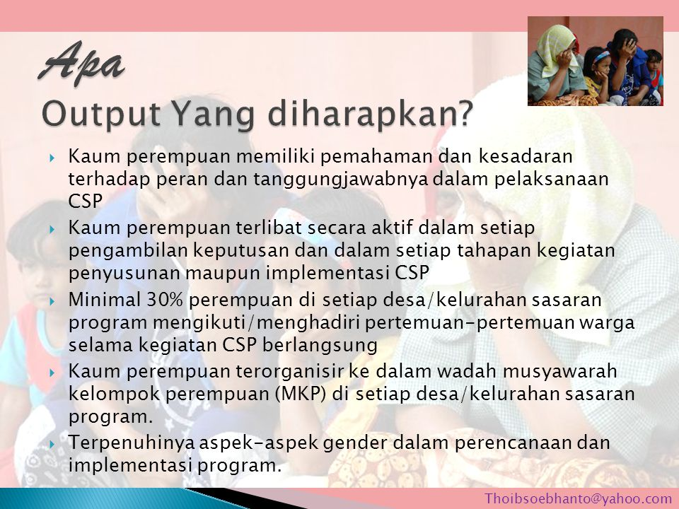  Kaum perempuan memiliki pemahaman dan kesadaran terhadap peran dan tanggungjawabnya dalam pelaksanaan CSP  Kaum perempuan terlibat secara aktif dal