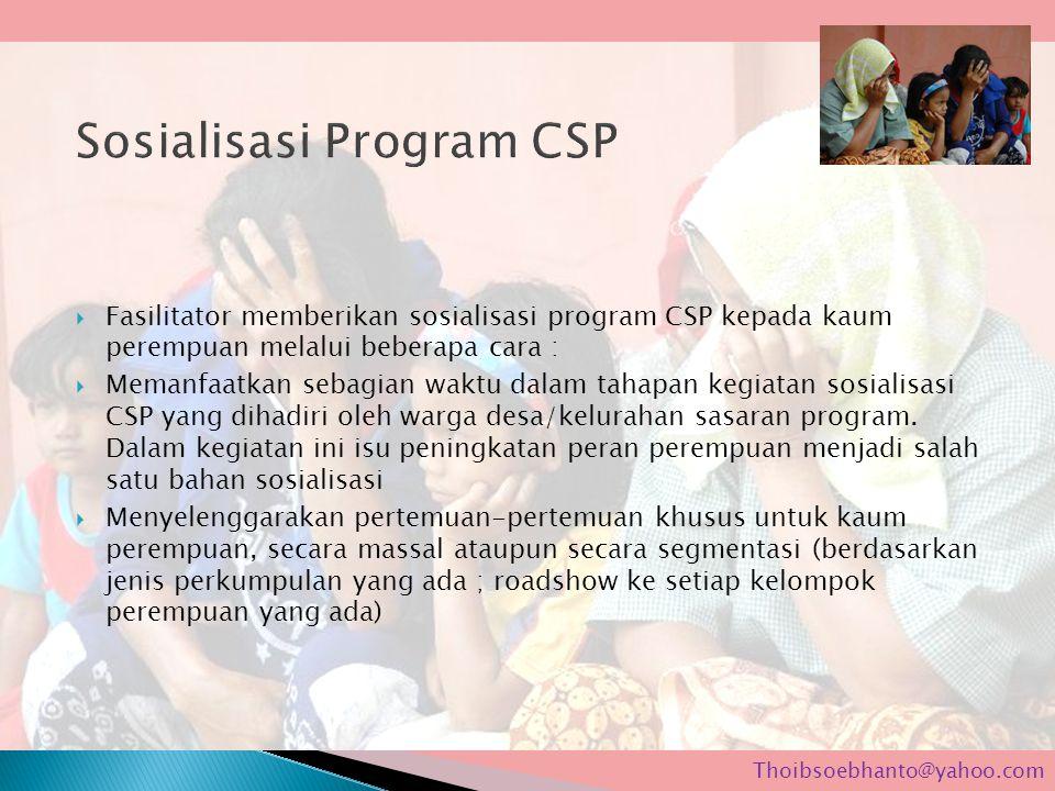  Fasilitator memberikan sosialisasi program CSP kepada kaum perempuan melalui beberapa cara :  Memanfaatkan sebagian waktu dalam tahapan kegiatan sosialisasi CSP yang dihadiri oleh warga desa/kelurahan sasaran program.