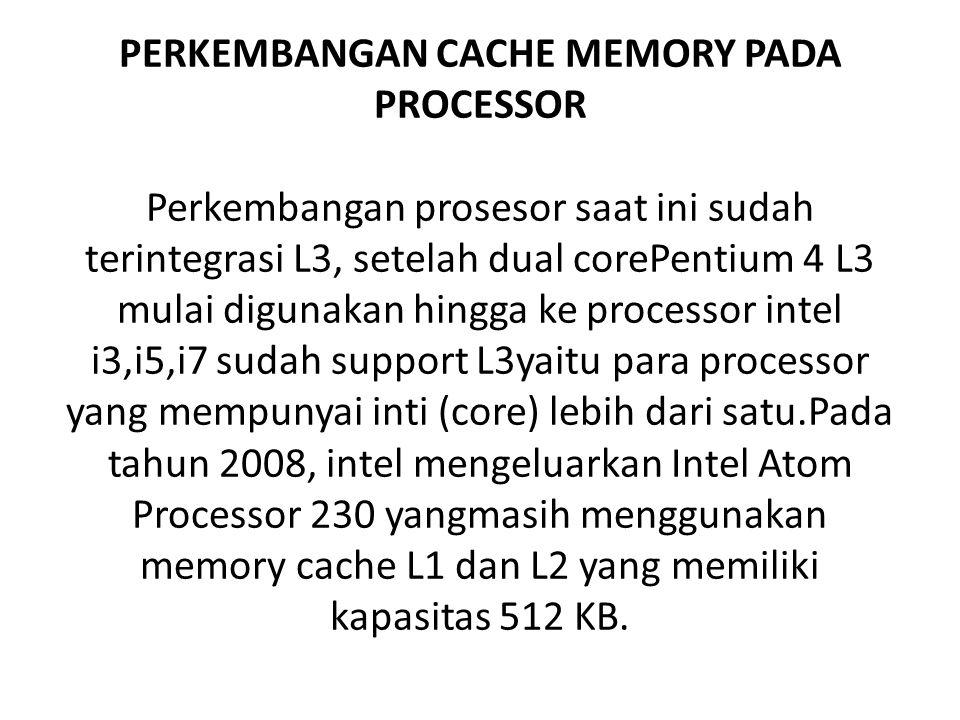 PERKEMBANGAN CACHE MEMORY PADA PROCESSOR Perkembangan prosesor saat ini sudah terintegrasi L3, setelah dual corePentium 4 L3 mulai digunakan hingga ke processor intel i3,i5,i7 sudah support L3yaitu para processor yang mempunyai inti (core) lebih dari satu.Pada tahun 2008, intel mengeluarkan Intel Atom Processor 230 yangmasih menggunakan memory cache L1 dan L2 yang memiliki kapasitas 512 KB.