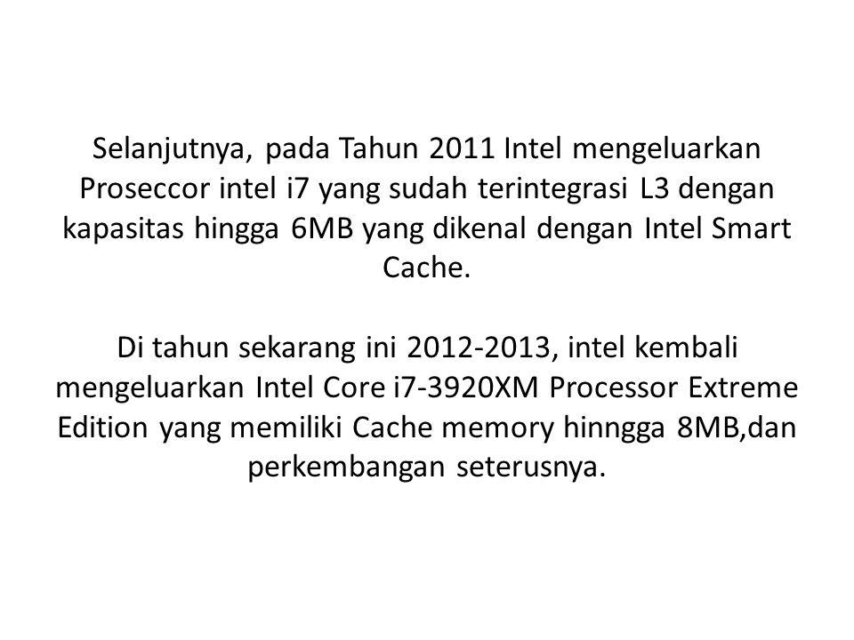 Selanjutnya, pada Tahun 2011 Intel mengeluarkan Proseccor intel i7 yang sudah terintegrasi L3 dengan kapasitas hingga 6MB yang dikenal dengan Intel Smart Cache.