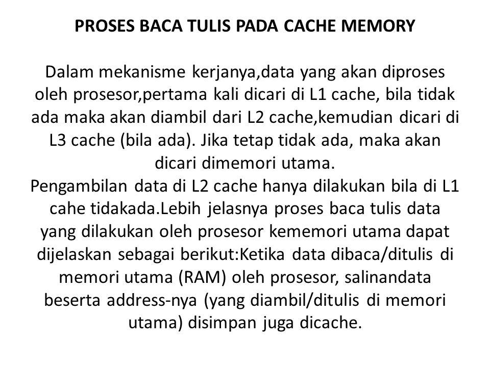 PROSES BACA TULIS PADA CACHE MEMORY Dalam mekanisme kerjanya,data yang akan diproses oleh prosesor,pertama kali dicari di L1 cache, bila tidak ada maka akan diambil dari L2 cache,kemudian dicari di L3 cache (bila ada).