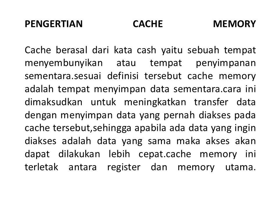 PENGERTIAN CACHE MEMORY Cache berasal dari kata cash yaitu sebuah tempat menyembunyikan atau tempat penyimpanan sementara.sesuai definisi tersebut cache memory adalah tempat menyimpan data sementara.cara ini dimaksudkan untuk meningkatkan transfer data dengan menyimpan data yang pernah diakses pada cache tersebut,sehingga apabila ada data yang ingin diakses adalah data yang sama maka akses akan dapat dilakukan lebih cepat.cache memory ini terletak antara register dan memory utama.