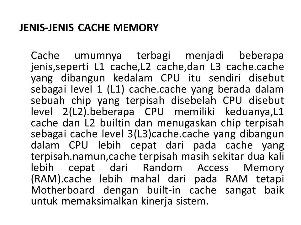 JENIS-JENIS CACHE MEMORY Cache umumnya terbagi menjadi beberapa jenis,seperti L1 cache,L2 cache,dan L3 cache.cache yang dibangun kedalam CPU itu sendiri disebut sebagai level 1 (L1) cache.cache yang berada dalam sebuah chip yang terpisah disebelah CPU disebut level 2(L2).beberapa CPU memiliki keduanya,L1 cache dan L2 builtin dan menugaskan chip terpisah sebagai cache level 3(L3)cache.cache yang dibangun dalam CPU lebih cepat dari pada cache yang terpisah.namun,cache terpisah masih sekitar dua kali lebih cepat dari Random Access Memory (RAM).cache lebih mahal dari pada RAM tetapi Motherboard dengan built-in cache sangat baik untuk memaksimalkan kinerja sistem.