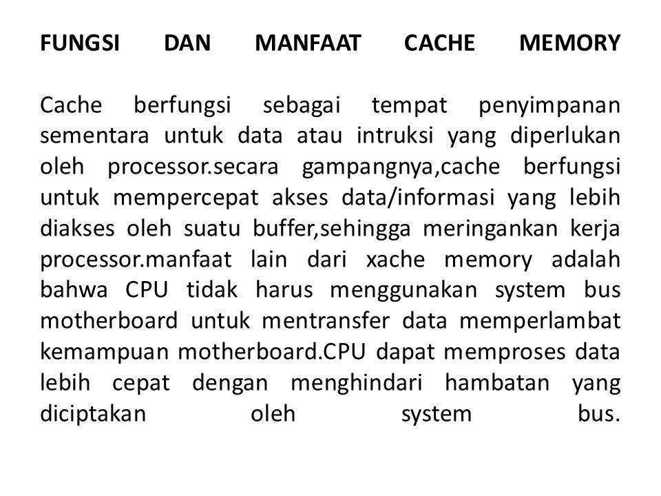 FUNGSI DAN MANFAAT CACHE MEMORY Cache berfungsi sebagai tempat penyimpanan sementara untuk data atau intruksi yang diperlukan oleh processor.secara gampangnya,cache berfungsi untuk mempercepat akses data/informasi yang lebih diakses oleh suatu buffer,sehingga meringankan kerja processor.manfaat lain dari xache memory adalah bahwa CPU tidak harus menggunakan system bus motherboard untuk mentransfer data memperlambat kemampuan motherboard.CPU dapat memproses data lebih cepat dengan menghindari hambatan yang diciptakan oleh system bus.