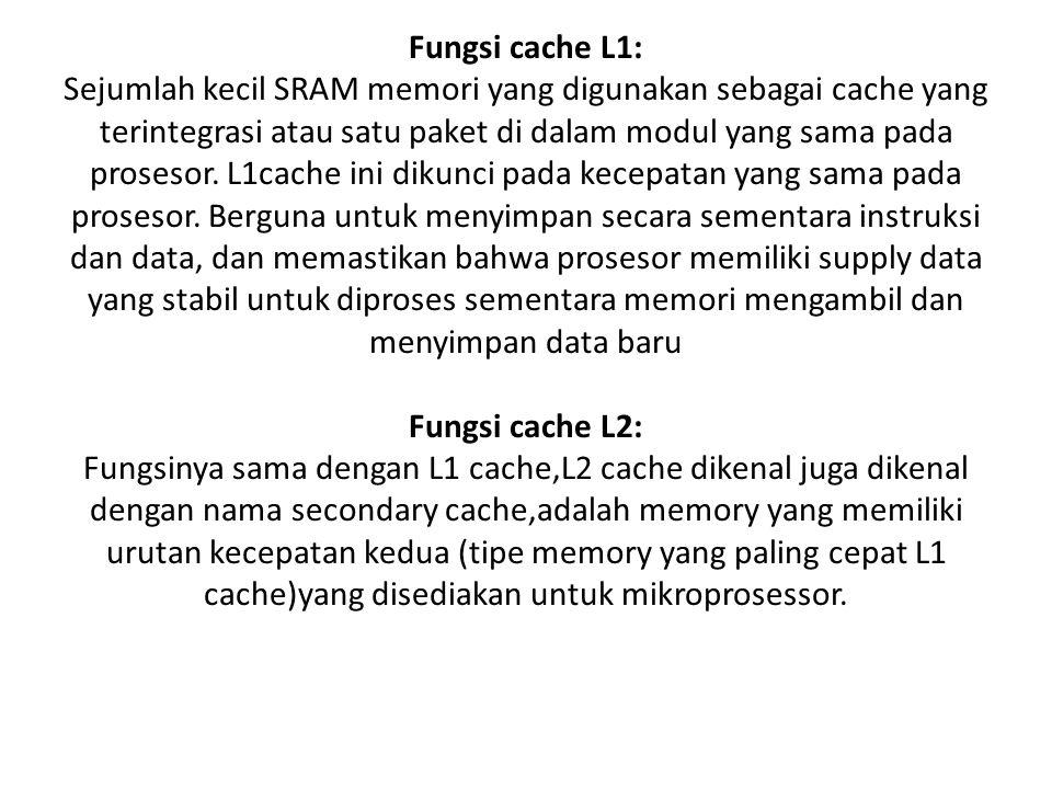 Fungsi cache L1: Sejumlah kecil SRAM memori yang digunakan sebagai cache yang terintegrasi atau satu paket di dalam modul yang sama pada prosesor.