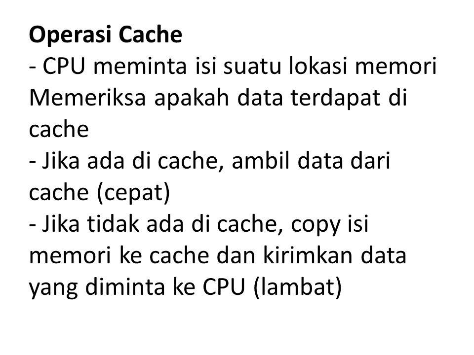 Operasi Cache - CPU meminta isi suatu lokasi memori Memeriksa apakah data terdapat di cache - Jika ada di cache, ambil data dari cache (cepat) - Jika tidak ada di cache, copy isi memori ke cache dan kirimkan data yang diminta ke CPU (lambat)
