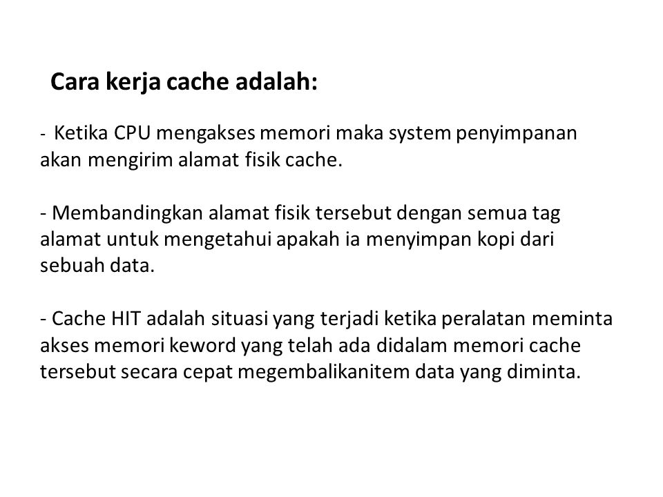 Cara kerja cache adalah: - Ketika CPU mengakses memori maka system penyimpanan akan mengirim alamat fisik cache. - Membandingkan alamat fisik tersebut