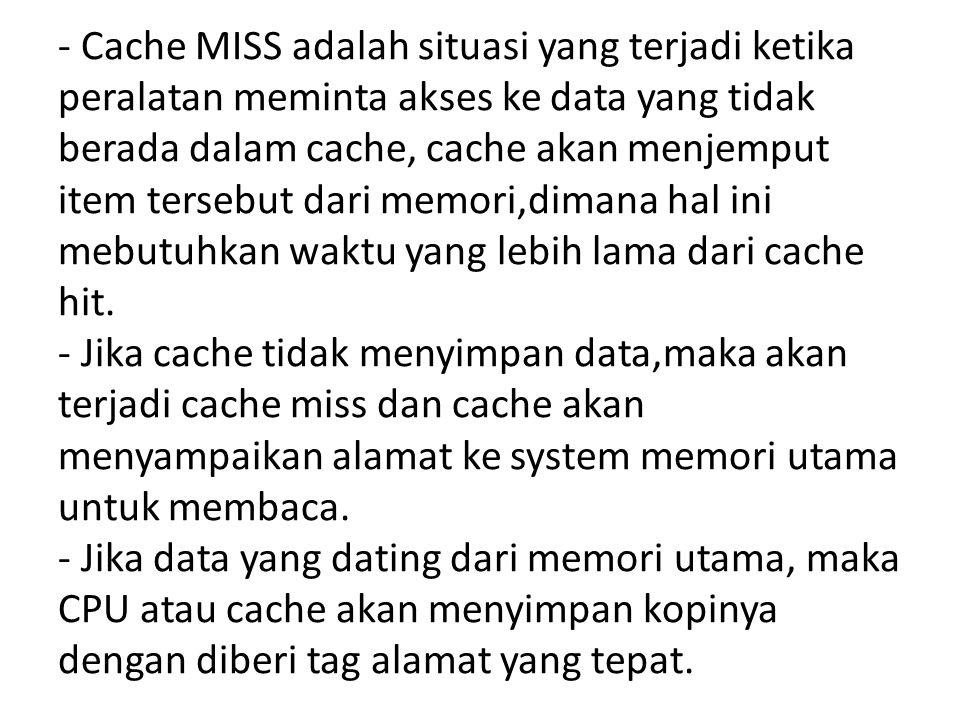 - Cache MISS adalah situasi yang terjadi ketika peralatan meminta akses ke data yang tidak berada dalam cache, cache akan menjemput item tersebut dari memori,dimana hal ini mebutuhkan waktu yang lebih lama dari cache hit.
