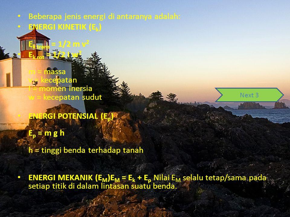 Beberapa jenis energi di antaranya adalah: ENERGI KINETIK (E k ) E k trans = 1/2 m v 2 E k rot = 1/2 I w 2 m = massa v = kecepatan I = momen inersia w
