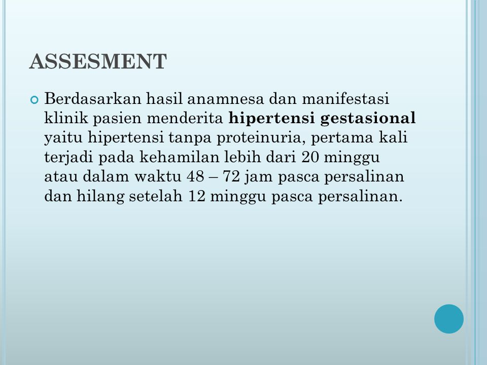 ASSESMENT Berdasarkan hasil anamnesa dan manifestasi klinik pasien menderita hipertensi gestasional yaitu hipertensi tanpa proteinuria, pertama kali terjadi pada kehamilan lebih dari 20 minggu atau dalam waktu 48 – 72 jam pasca persalinan dan hilang setelah 12 minggu pasca persalinan.