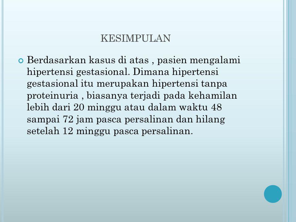 KESIMPULAN Berdasarkan kasus di atas, pasien mengalami hipertensi gestasional. Dimana hipertensi gestasional itu merupakan hipertensi tanpa proteinuri