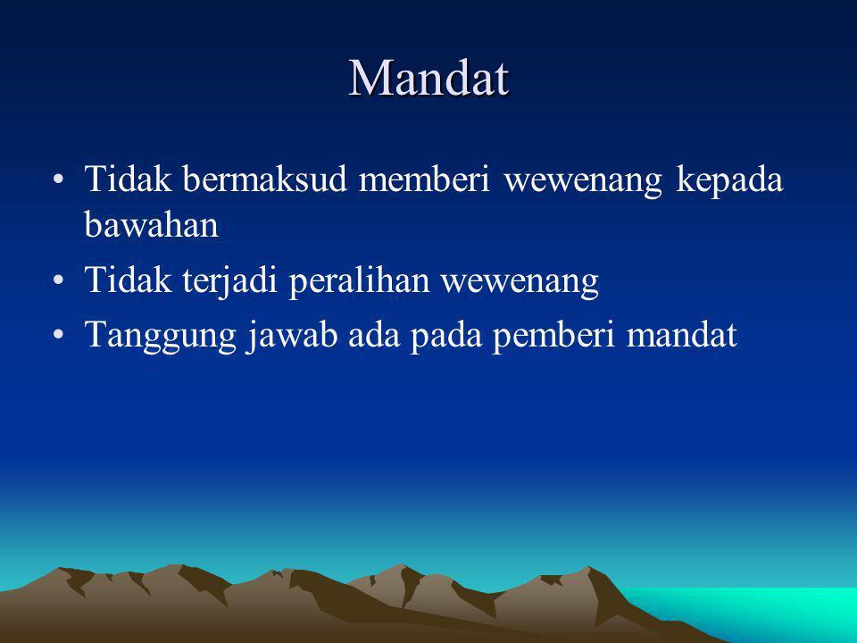 Mandat Tidak bermaksud memberi wewenang kepada bawahan Tidak terjadi peralihan wewenang Tanggung jawab ada pada pemberi mandat