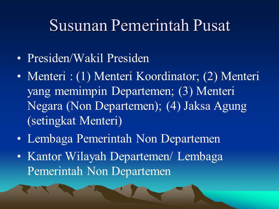 Susunan Pemerintah Pusat Presiden/Wakil Presiden Menteri : (1) Menteri Koordinator; (2) Menteri yang memimpin Departemen; (3) Menteri Negara (Non Depa