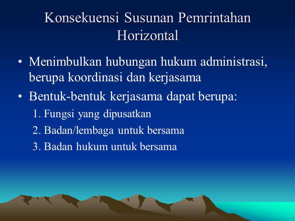 Konsekuensi Susunan Pemrintahan Horizontal Menimbulkan hubungan hukum administrasi, berupa koordinasi dan kerjasama Bentuk-bentuk kerjasama dapat beru