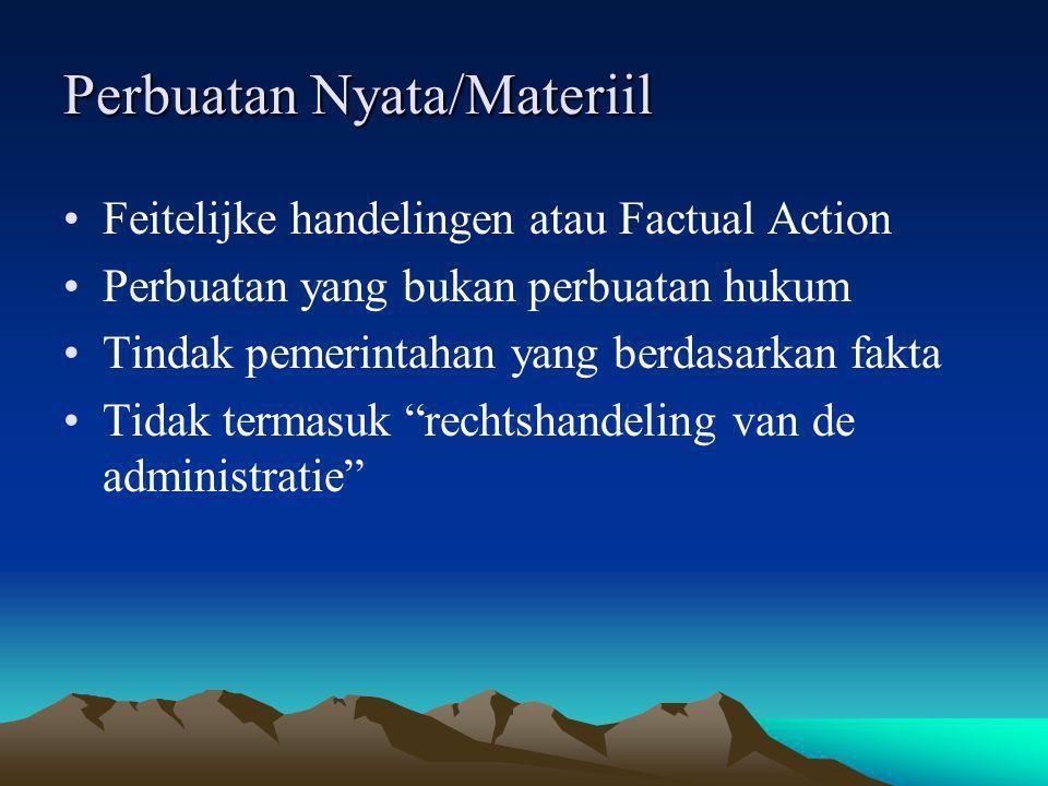 Perbuatan Nyata/Materiil Feitelijke handelingen atau Factual Action Perbuatan yang bukan perbuatan hukum Tindak pemerintahan yang berdasarkan fakta Ti