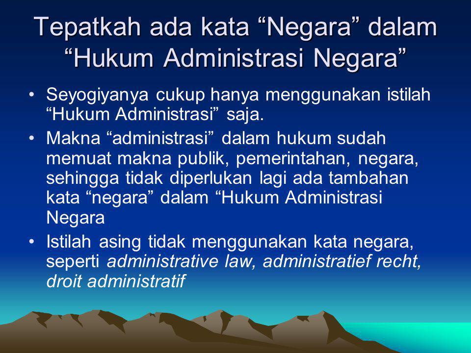 """Tepatkah ada kata """"Negara"""" dalam """"Hukum Administrasi Negara"""" Seyogiyanya cukup hanya menggunakan istilah """"Hukum Administrasi"""" saja. Makna """"administras"""