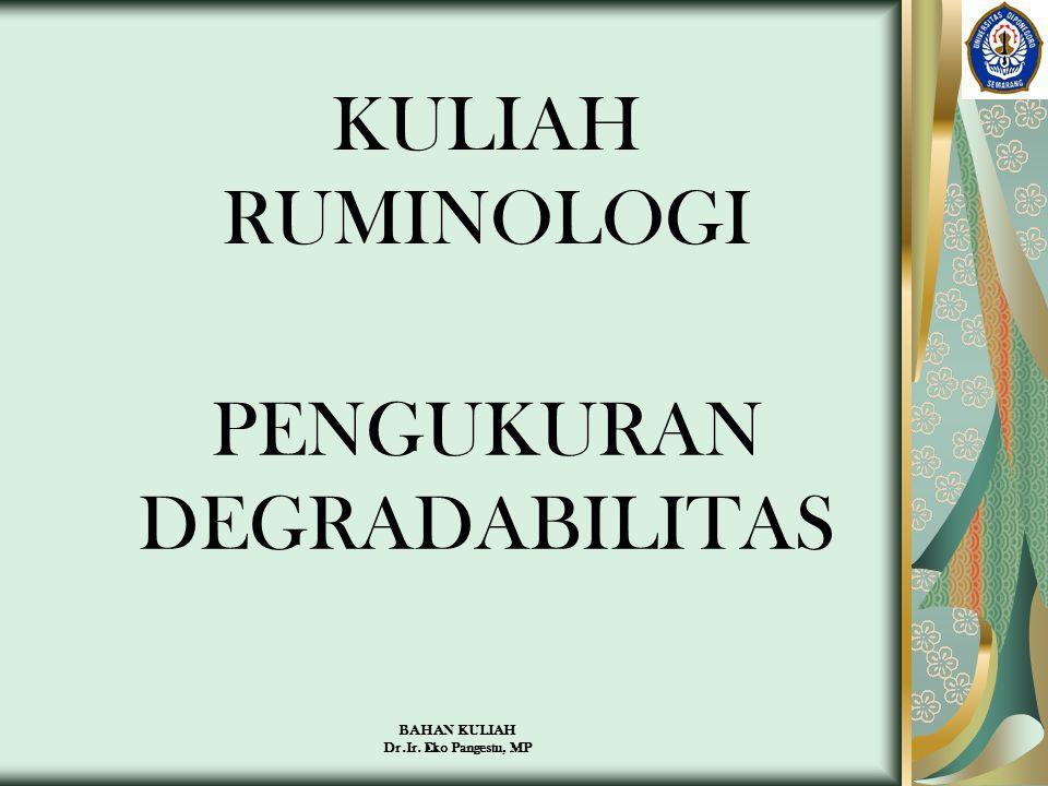 BAHAN KULIAH Dr.Ir. Eko Pangestu, MP KULIAH RUMINOLOGI PENGUKURAN DEGRADABILITAS