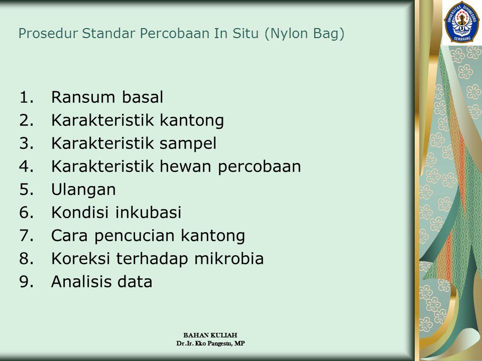 BAHAN KULIAH Dr.Ir. Eko Pangestu, MP Prosedur Standar Percobaan In Situ (Nylon Bag) 1.Ransum basal 2.Karakteristik kantong 3.Karakteristik sampel 4.Ka