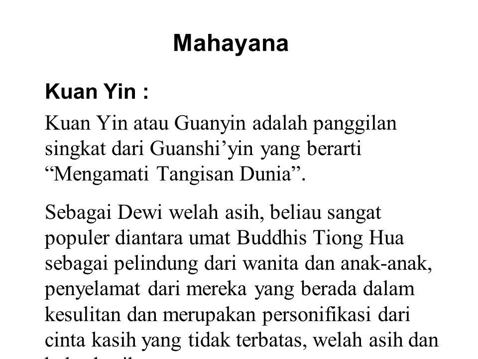 Mahayana Kuan Yin : Kuan Yin atau Guanyin adalah panggilan singkat dari Guanshi'yin yang berarti Mengamati Tangisan Dunia .