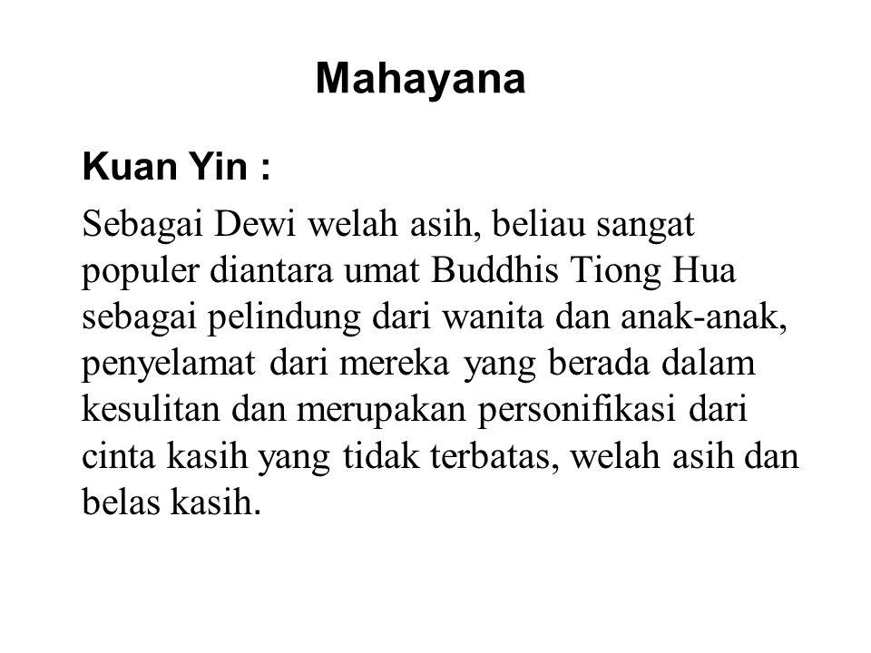 Mahayana Kuan Yin : Sebagai Dewi welah asih, beliau sangat populer diantara umat Buddhis Tiong Hua sebagai pelindung dari wanita dan anak-anak, penyelamat dari mereka yang berada dalam kesulitan dan merupakan personifikasi dari cinta kasih yang tidak terbatas, welah asih dan belas kasih.