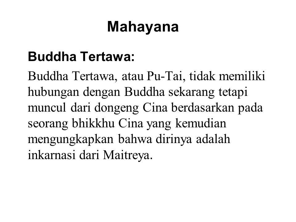 Mahayana Buddha Tertawa: Buddha Tertawa, atau Pu-Tai, tidak memiliki hubungan dengan Buddha sekarang tetapi muncul dari dongeng Cina berdasarkan pada seorang bhikkhu Cina yang kemudian mengungkapkan bahwa dirinya adalah inkarnasi dari Maitreya.